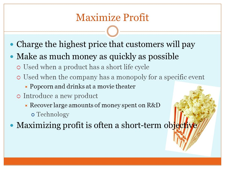 Maximize Profit Charge the highest price that customers will pay Make as much money as quickly as possible  Used when a product has a short life cycle  Used when the company has a monopoly for a specific event  Popcorn and drinks at a movie theater  Introduce a new product  Recover large amounts of money spent on R&D Technology Maximizing profit is often a short-term objective