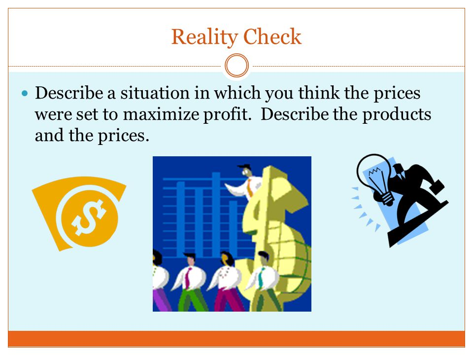 Reality Check Describe a situation in which you think the prices were set to maximize profit.