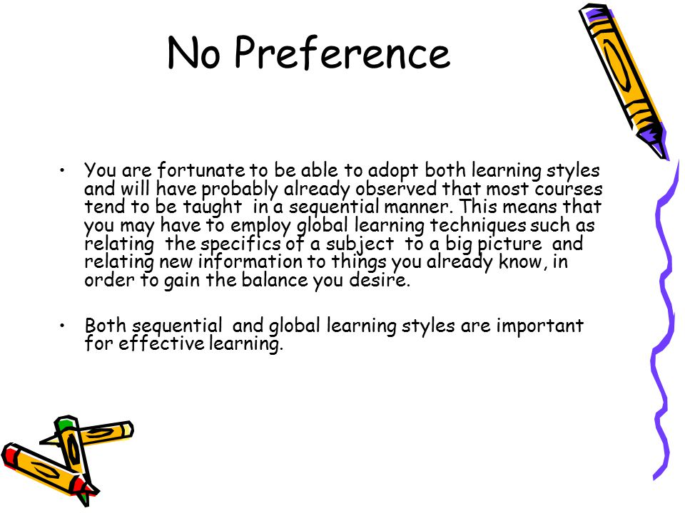 Global Learning If you have a strong preference for global learning you may find a new topic frustrating until you have the whole picture and can see where the topic fits in and relates to your existing knowledge.