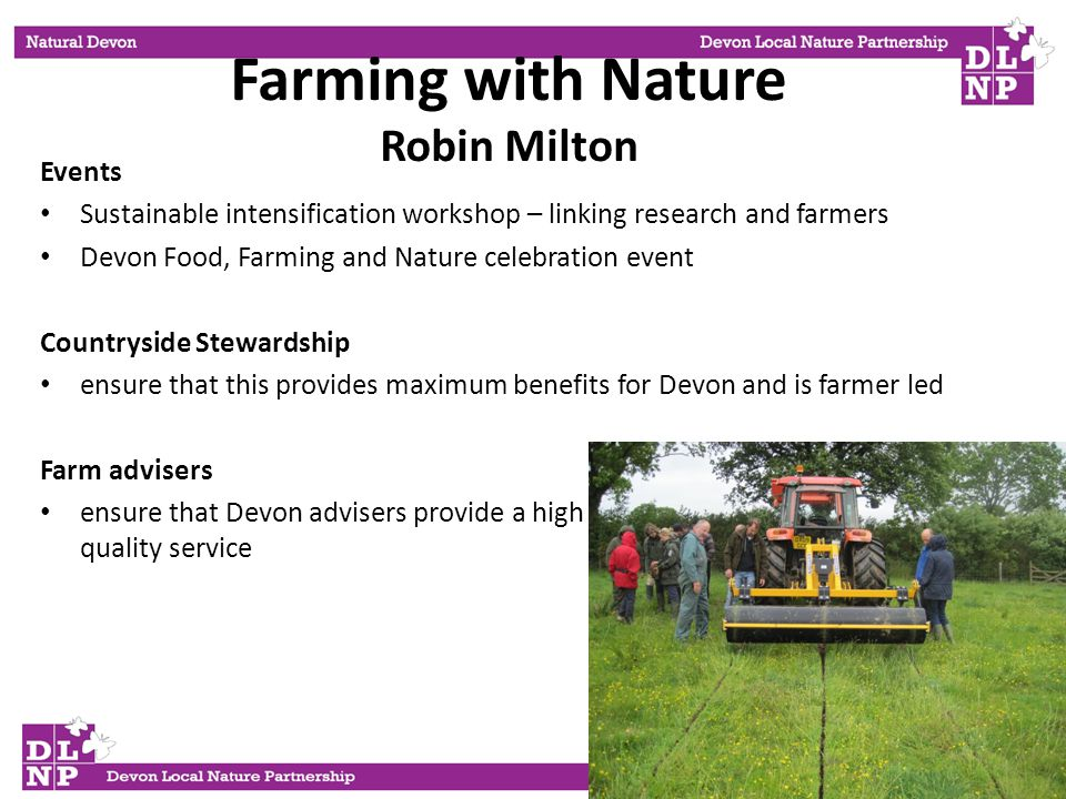 Farming with Nature Robin Milton Events Sustainable intensification workshop – linking research and farmers Devon Food, Farming and Nature celebration event Countryside Stewardship ensure that this provides maximum benefits for Devon and is farmer led Farm advisers ensure that Devon advisers provide a high quality service