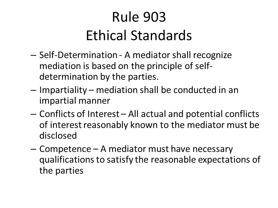 Rule 903 Ethical Standards – Self-Determination - A mediator shall recognize mediation is based on the principle of self- determination by the parties.