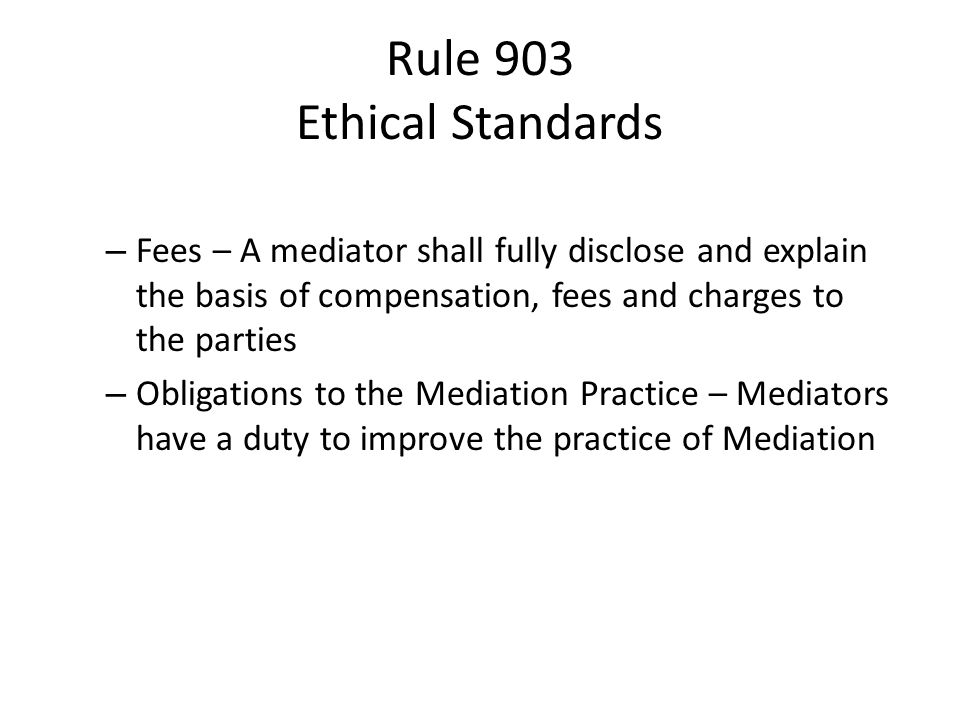 Rule 903 Ethical Standards – Fees – A mediator shall fully disclose and explain the basis of compensation, fees and charges to the parties – Obligations to the Mediation Practice – Mediators have a duty to improve the practice of Mediation