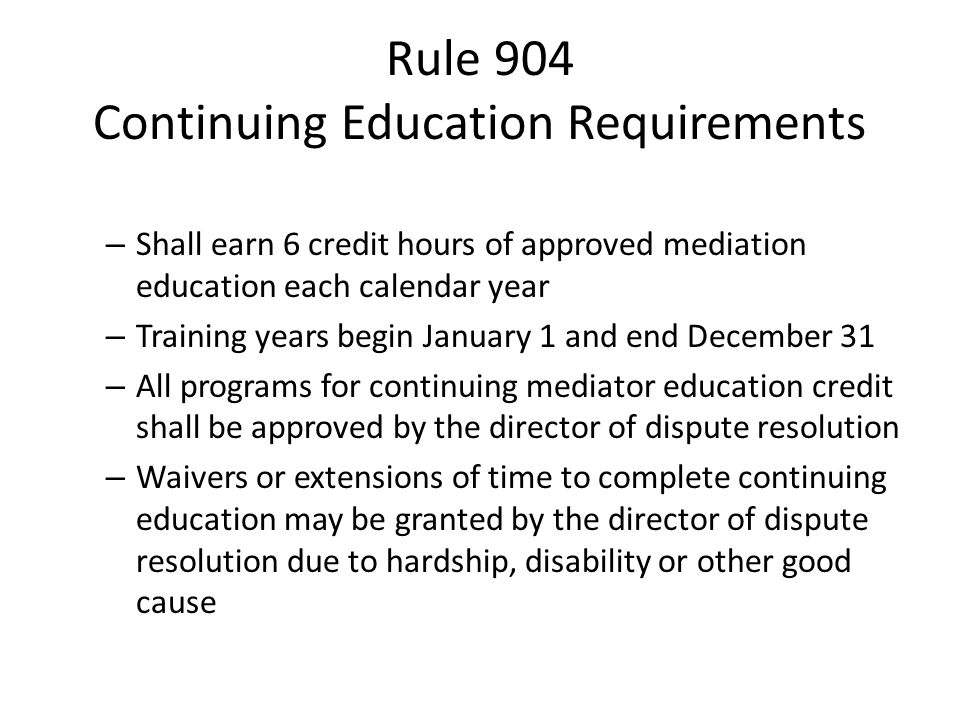 Rule 904 Continuing Education Requirements – Shall earn 6 credit hours of approved mediation education each calendar year – Training years begin January 1 and end December 31 – All programs for continuing mediator education credit shall be approved by the director of dispute resolution – Waivers or extensions of time to complete continuing education may be granted by the director of dispute resolution due to hardship, disability or other good cause