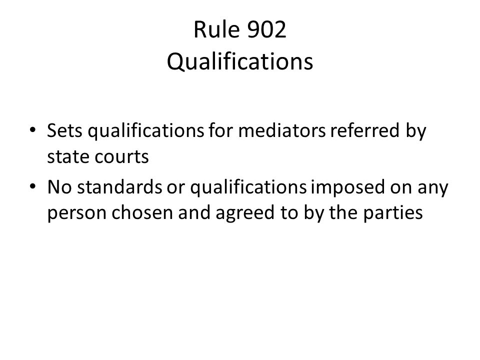 Rule 902 Qualifications Sets qualifications for mediators referred by state courts No standards or qualifications imposed on any person chosen and agreed to by the parties