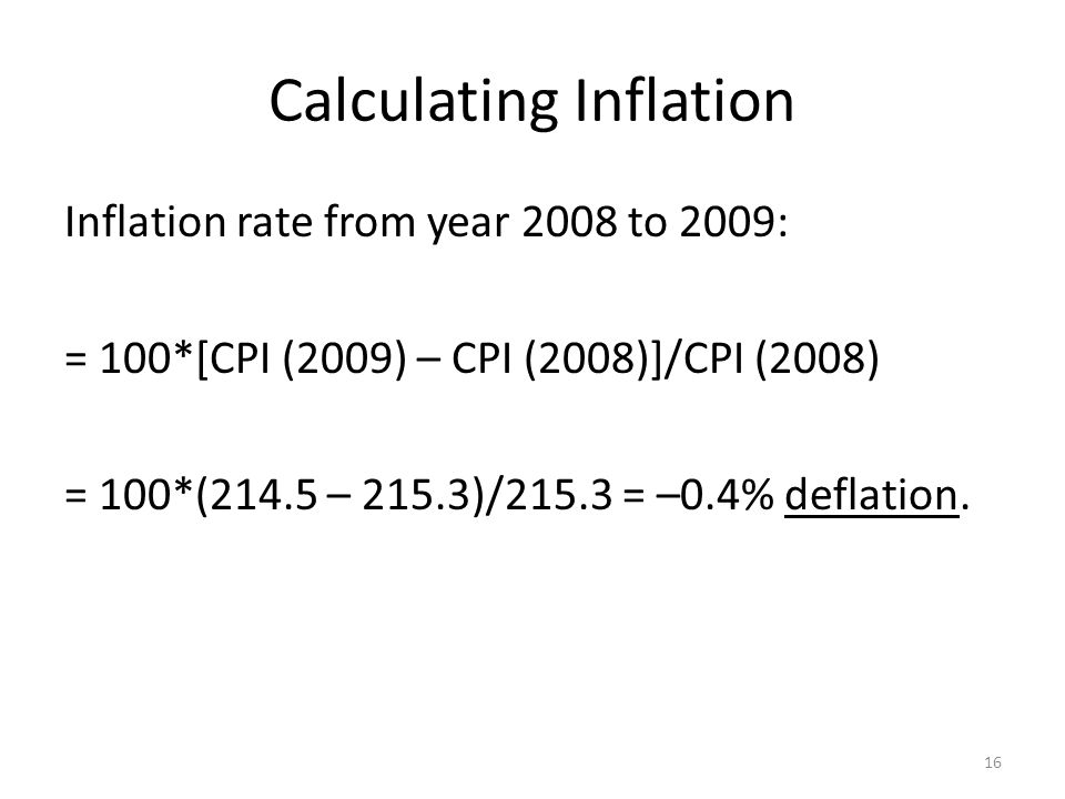 Calculating Inflation Inflation rate from year 2008 to 2009: = 100*[CPI (2009) – CPI (2008)]/CPI (2008) = 100*(214.5 – 215.3)/215.3 = –0.4% deflation.