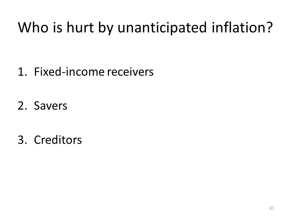 Who is hurt by unanticipated inflation 1.Fixed-income receivers 2.Savers 3.Creditors 20