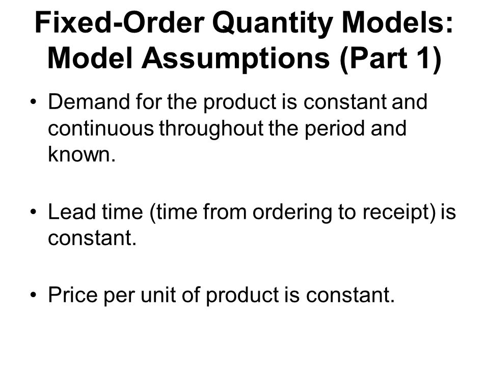 Fixed-Order Quantity Models: Model Assumptions (Part 1) Demand for the product is constant and continuous throughout the period and known.