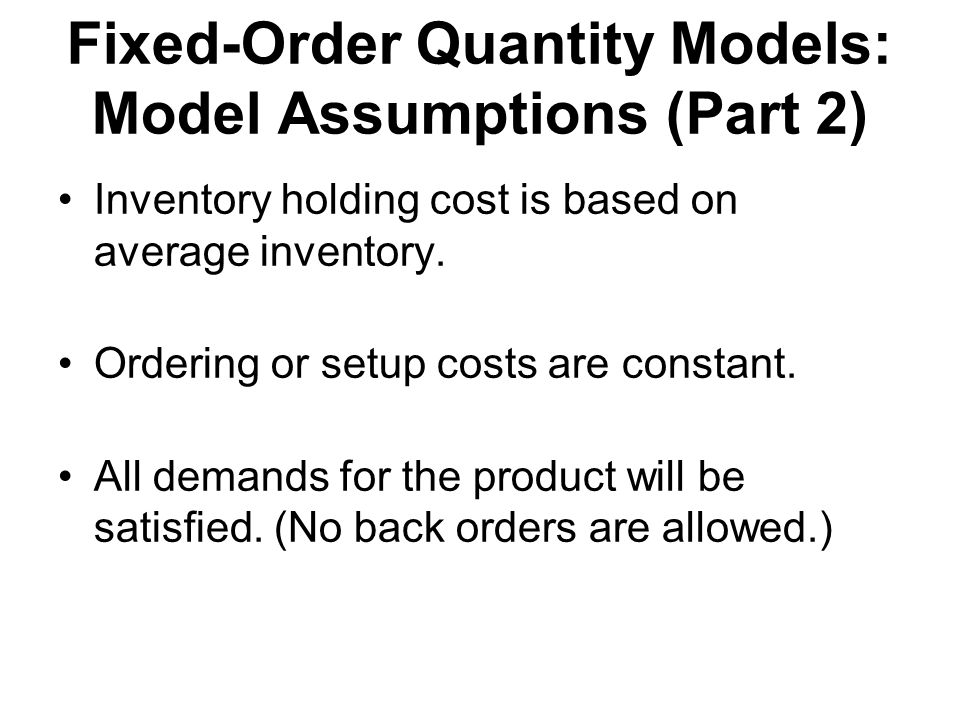 Fixed-Order Quantity Models: Model Assumptions (Part 2) Inventory holding cost is based on average inventory.