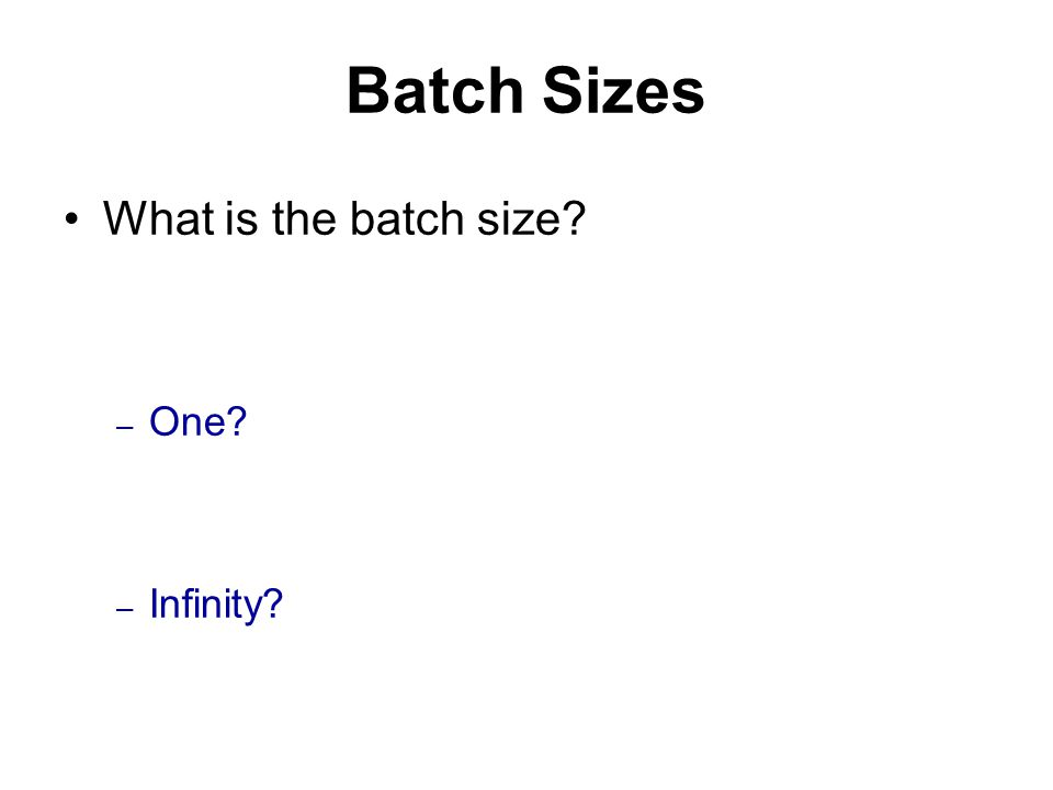 Batch Sizes What is the batch size – One – Infinity
