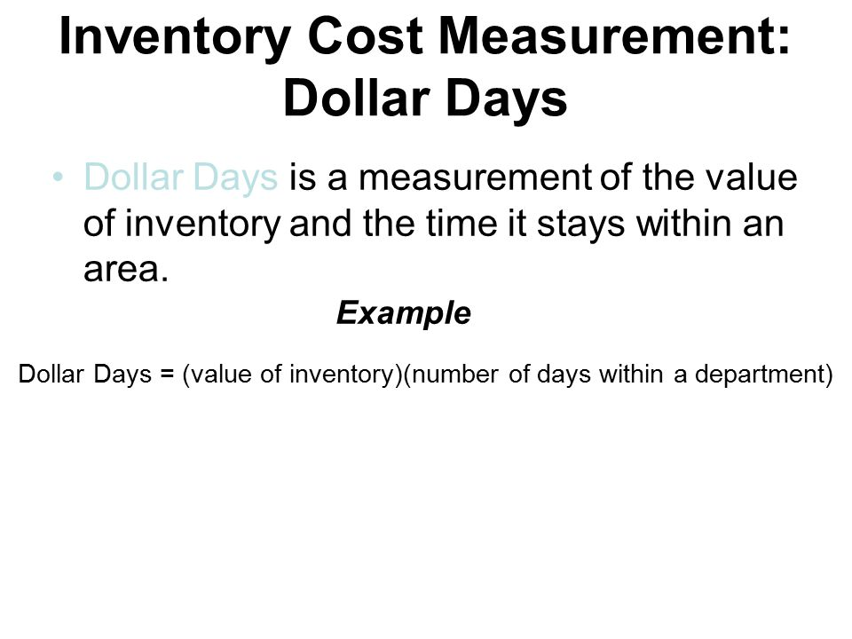 Inventory Cost Measurement: Dollar Days Dollar Days is a measurement of the value of inventory and the time it stays within an area.