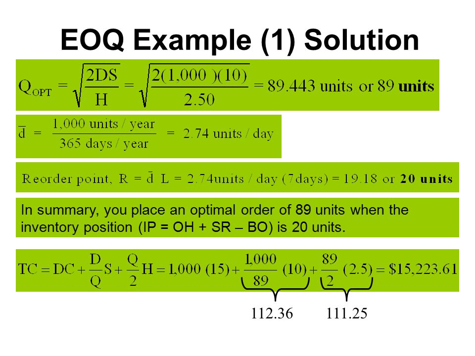 EOQ Example (1) Solution In summary, you place an optimal order of 89 units when the inventory position (IP = OH + SR – BO) is 20 units.