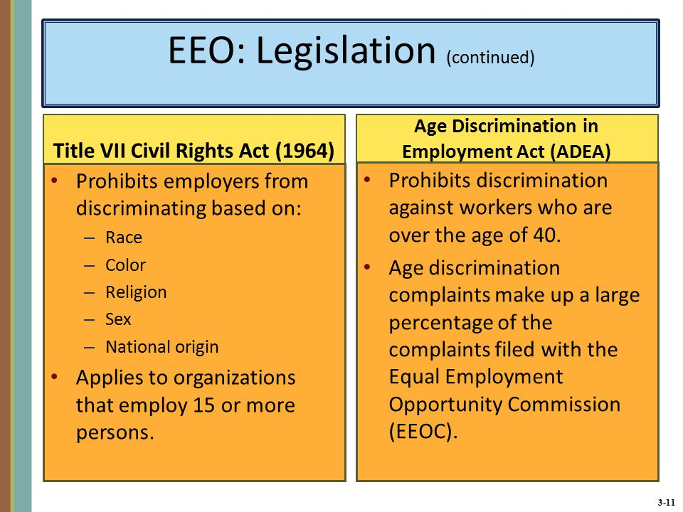 3-11 EEO: Legislation (continued) Title VII Civil Rights Act (1964) Prohibits employers from discriminating based on: – Race – Color – Religion – Sex – National origin Applies to organizations that employ 15 or more persons.