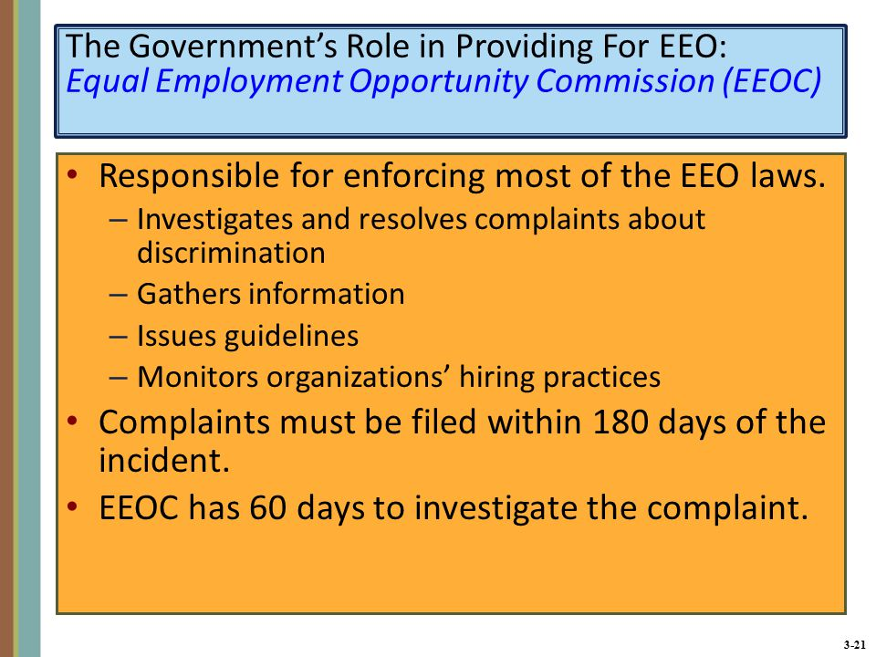 3-21 The Government's Role in Providing For EEO: Equal Employment Opportunity Commission (EEOC) Responsible for enforcing most of the EEO laws.