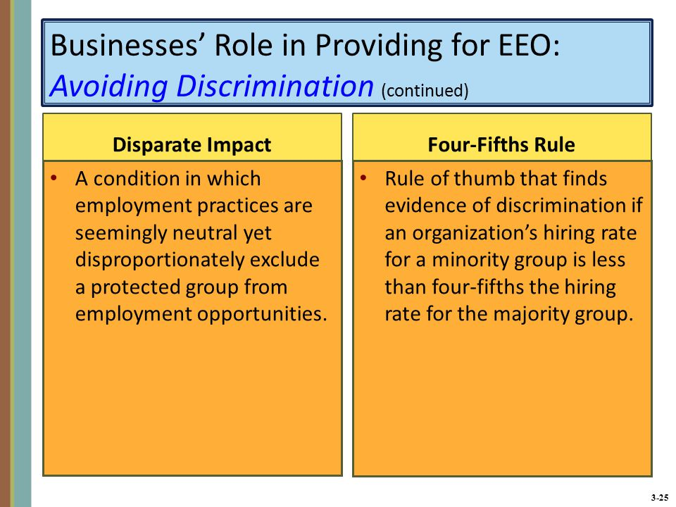 3-25 Businesses' Role in Providing for EEO: Avoiding Discrimination (continued) Disparate Impact A condition in which employment practices are seemingly neutral yet disproportionately exclude a protected group from employment opportunities.