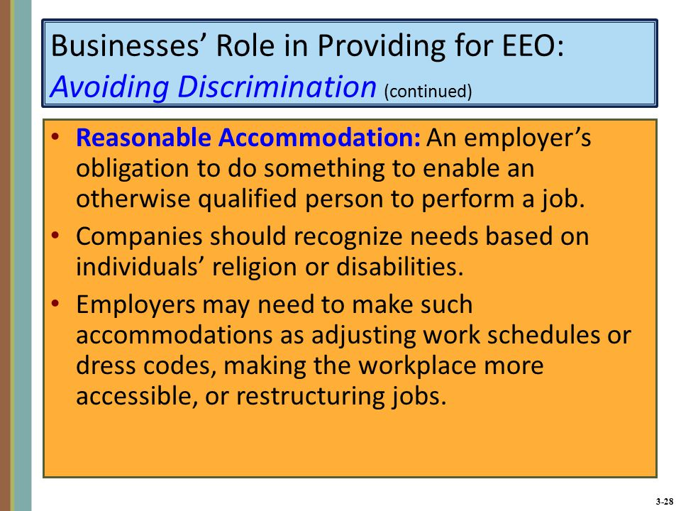 3-28 Businesses' Role in Providing for EEO: Avoiding Discrimination (continued) Reasonable Accommodation: An employer's obligation to do something to enable an otherwise qualified person to perform a job.