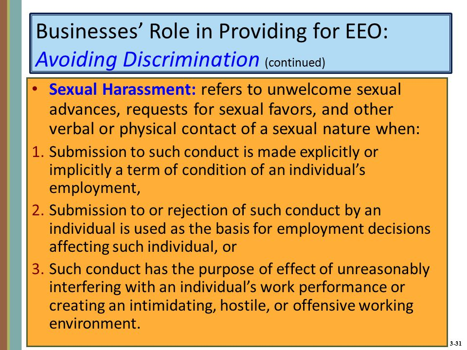 3-31 Businesses' Role in Providing for EEO: Avoiding Discrimination (continued) Sexual Harassment: refers to unwelcome sexual advances, requests for sexual favors, and other verbal or physical contact of a sexual nature when: 1.Submission to such conduct is made explicitly or implicitly a term of condition of an individual's employment, 2.Submission to or rejection of such conduct by an individual is used as the basis for employment decisions affecting such individual, or 3.Such conduct has the purpose of effect of unreasonably interfering with an individual's work performance or creating an intimidating, hostile, or offensive working environment.