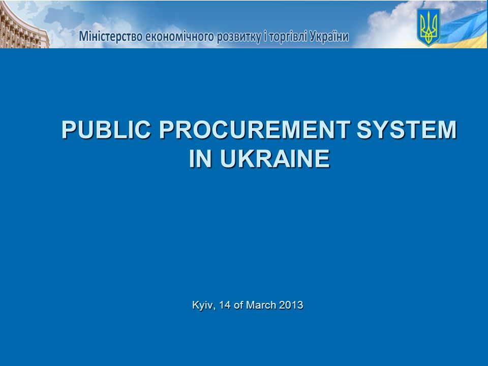 Kyiv, 14 of March 2013 PUBLIC PROCUREMENT SYSTEM IN UKRAINE