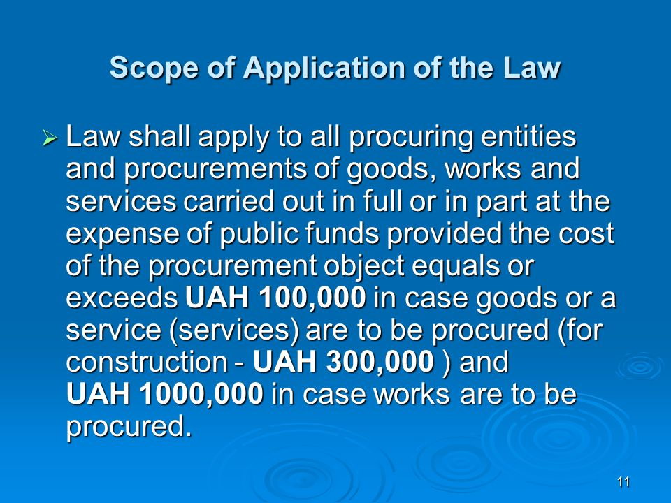 11 Scope of Application of the Law  Law shall apply to all procuring entities and procurements of goods, works and services carried out in full or in part at the expense of public funds provided the cost of the procurement object equals or exceeds UAH 100,000 in case goods or a service (services) are to be procured (for construction - UAH 300,000 ) and UAH 1000,000 in case works are to be procured.