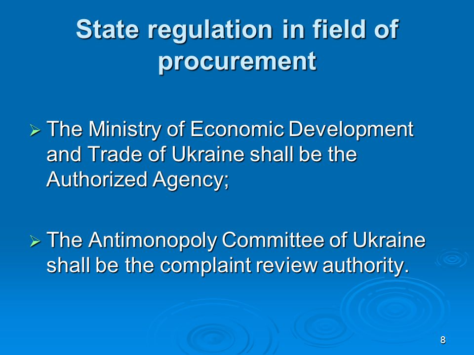 8 State regulation in field of procurement  The Ministry of Economic Development and Trade of Ukraine shall be the Authorized Agency;  The Antimonopoly Committee of Ukraine shall be the complaint review authority.