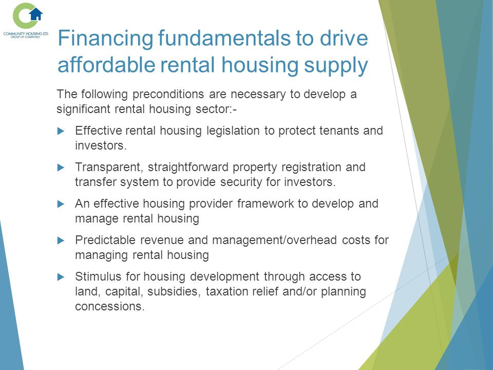 Financing fundamentals to drive affordable rental housing supply The following preconditions are necessary to develop a significant rental housing sector:-  Effective rental housing legislation to protect tenants and investors.