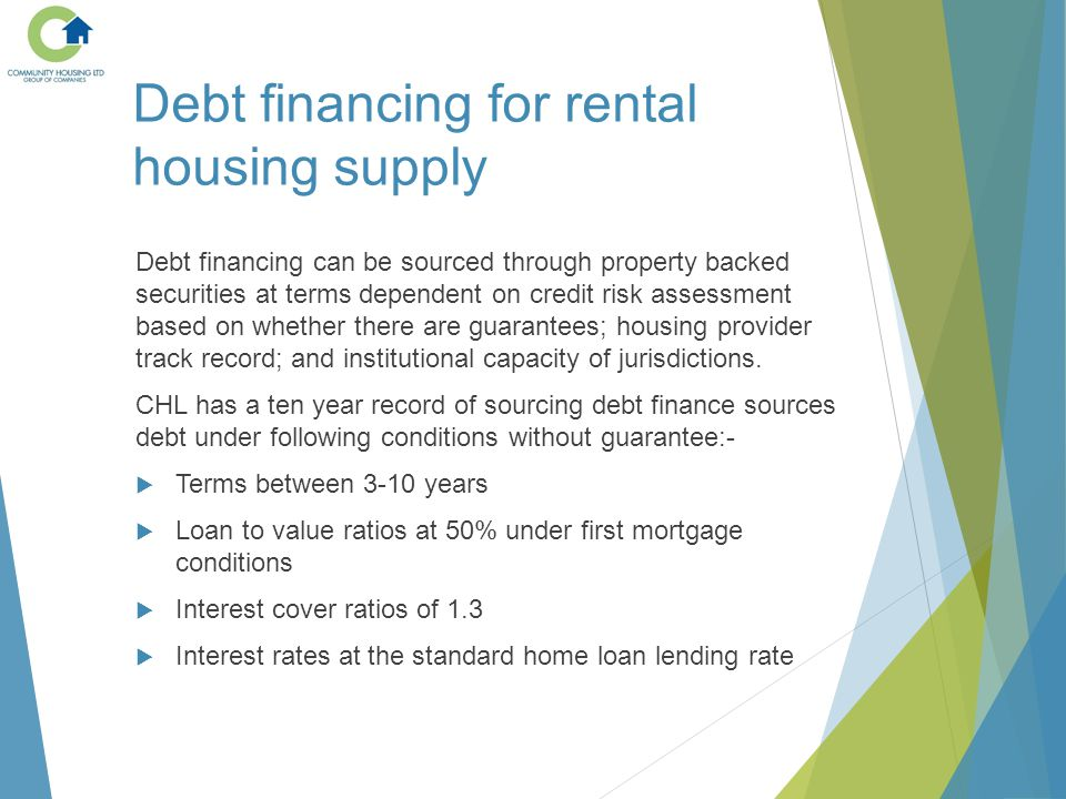 Debt financing for rental housing supply Debt financing can be sourced through property backed securities at terms dependent on credit risk assessment based on whether there are guarantees; housing provider track record; and institutional capacity of jurisdictions.