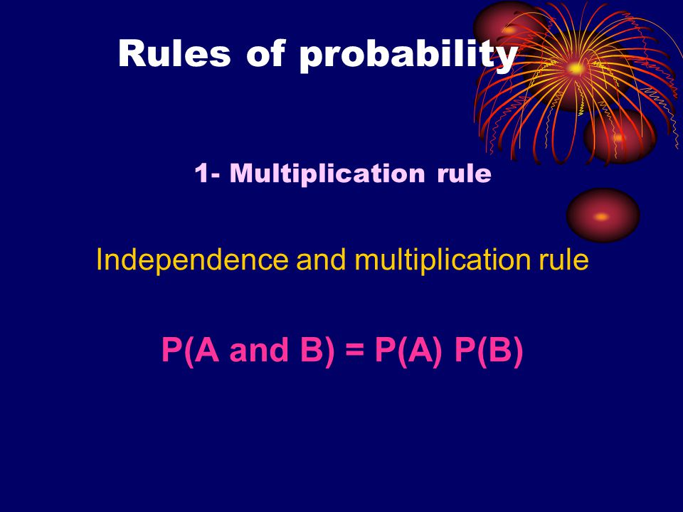 Rules of probability 1- Multiplication rule Independence and multiplication rule P(A and B) = P(A) P(B)
