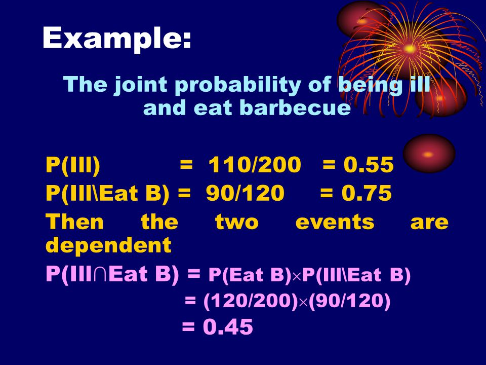 Example: The joint probability of being ill and eat barbecue P(Ill) = 110/200 = 0.55 P(Ill\Eat B) = 90/120 = 0.75 Then the two events are dependent P(Ill∩Eat B) = P(Eat B)  P(Ill\Eat B) = (120/200)  (90/120) = 0.45