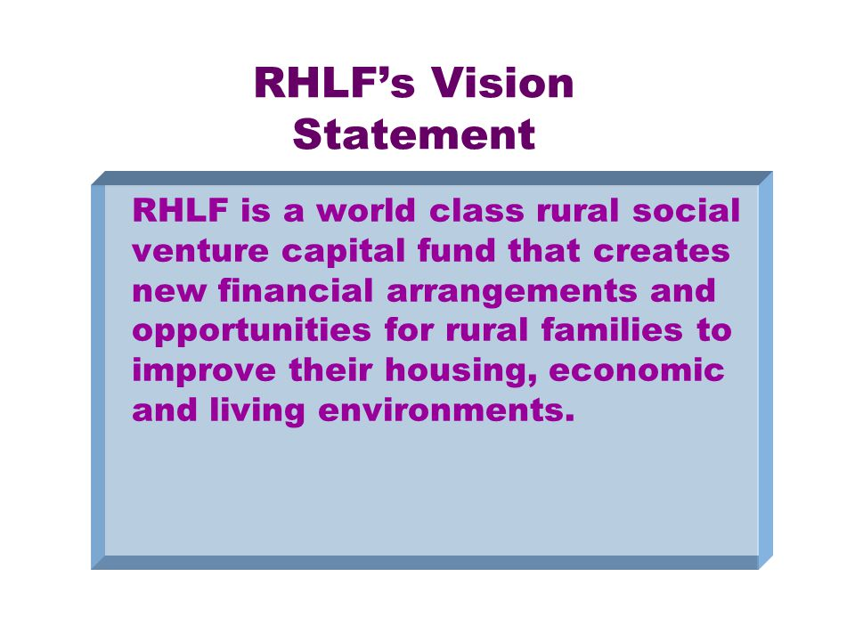 RHLF's Vision Statement RHLF is a world class rural social venture capital fund that creates new financial arrangements and opportunities for rural families to improve their housing, economic and living environments.
