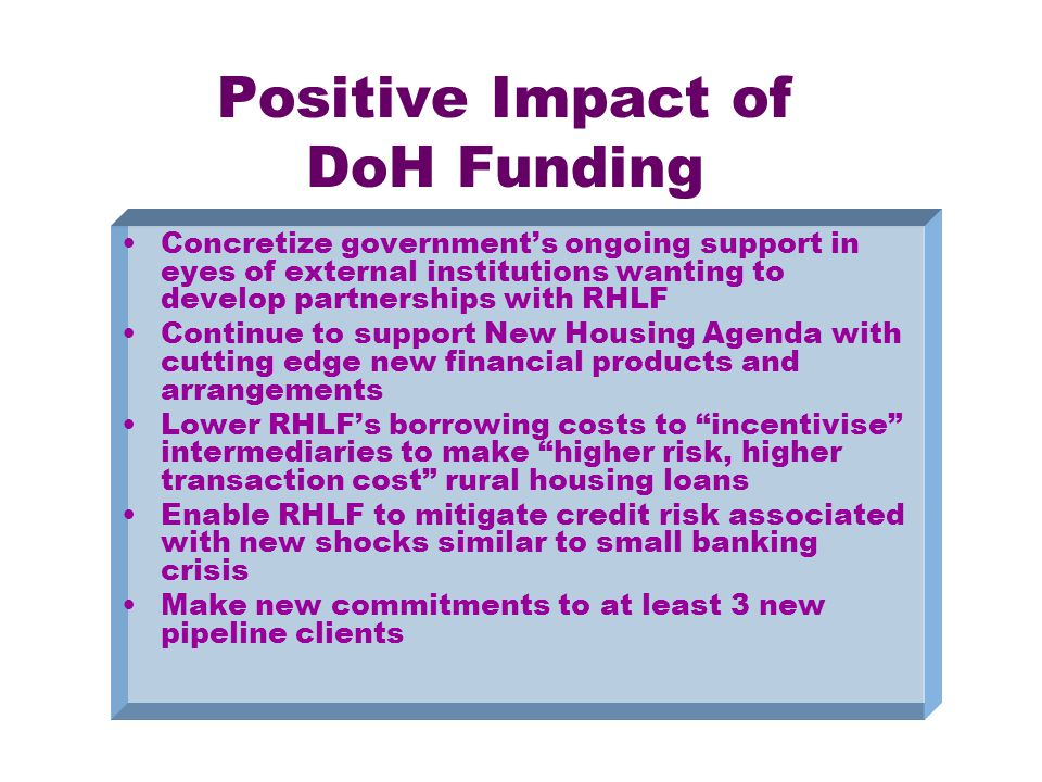 Positive Impact of DoH Funding Concretize government's ongoing support in eyes of external institutions wanting to develop partnerships with RHLF Continue to support New Housing Agenda with cutting edge new financial products and arrangements Lower RHLF's borrowing costs to incentivise intermediaries to make higher risk, higher transaction cost rural housing loans Enable RHLF to mitigate credit risk associated with new shocks similar to small banking crisis Make new commitments to at least 3 new pipeline clients
