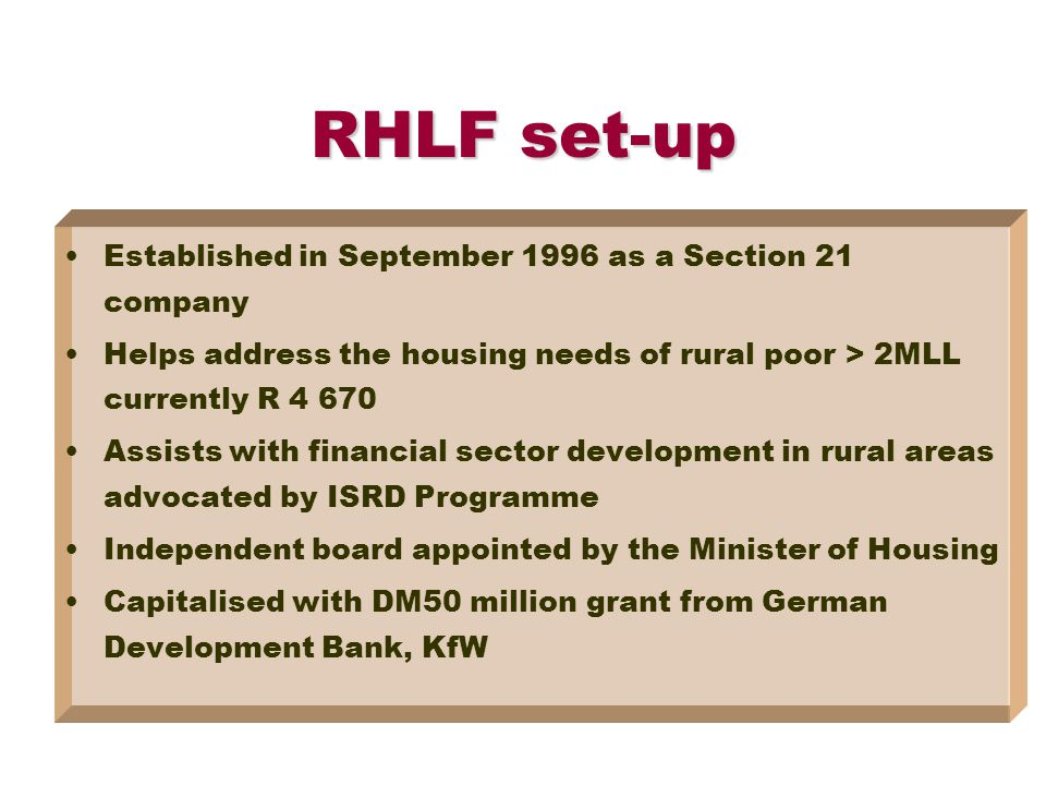 RHLF set-up Established in September 1996 as a Section 21 company Helps address the housing needs of rural poor > 2MLL currently R 4 670 Assists with financial sector development in rural areas advocated by ISRD Programme Independent board appointed by the Minister of Housing Capitalised with DM50 million grant from German Development Bank, KfW