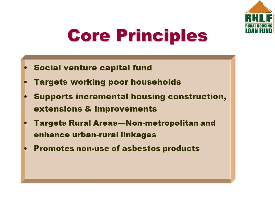 Core Principles Social venture capital fund Targets working poor households Supports incremental housing construction, extensions & improvements Targets Rural Areas—Non-metropolitan and enhance urban-rural linkages Promotes non-use of asbestos products