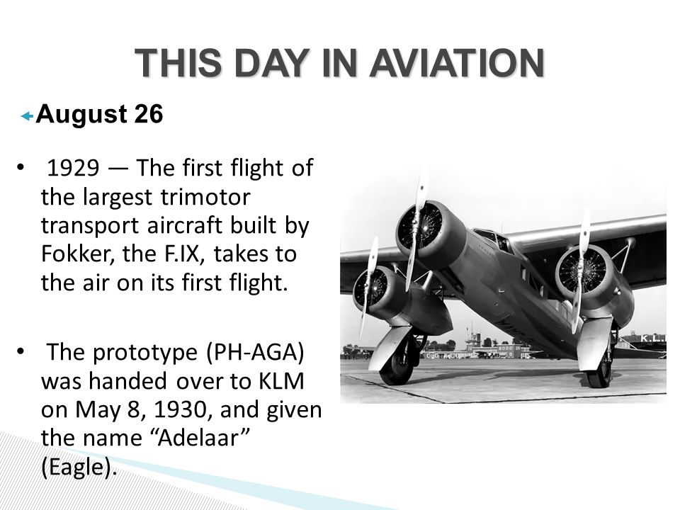  August — The first flight of the largest trimotor transport aircraft built by Fokker, the F.IX, takes to the air on its first flight.