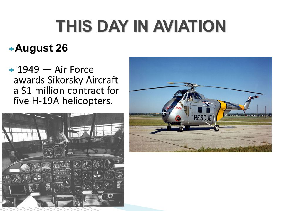  August 26  1949 — Air Force awards Sikorsky Aircraft a $1 million contract for five H-19A helicopters.