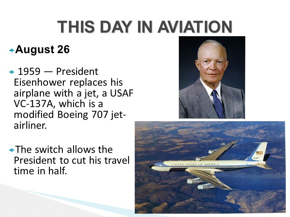  August 26  1959 — President Eisenhower replaces his airplane with a jet, a USAF VC-137A, which is a modified Boeing 707 jet- airliner.
