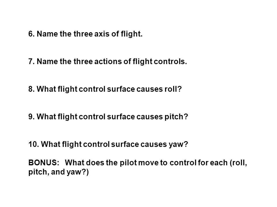 6. Name the three axis of flight. 7. Name the three actions of flight controls.