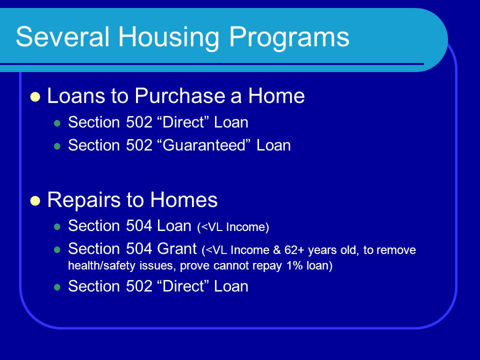 Several Housing Programs Loans to Purchase a Home Section 502 Direct Loan Section 502 Guaranteed Loan Repairs to Homes Section 504 Loan (<VL Income) Section 504 Grant (<VL Income & 62+ years old, to remove health/safety issues, prove cannot repay 1% loan) Section 502 Direct Loan