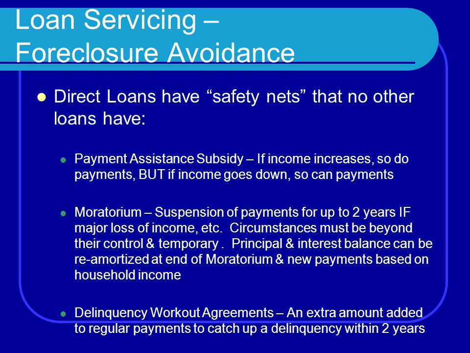 Loan Servicing – Foreclosure Avoidance Direct Loans have safety nets that no other loans have: Payment Assistance Subsidy – If income increases, so do payments, BUT if income goes down, so can payments Moratorium – Suspension of payments for up to 2 years IF major loss of income, etc.