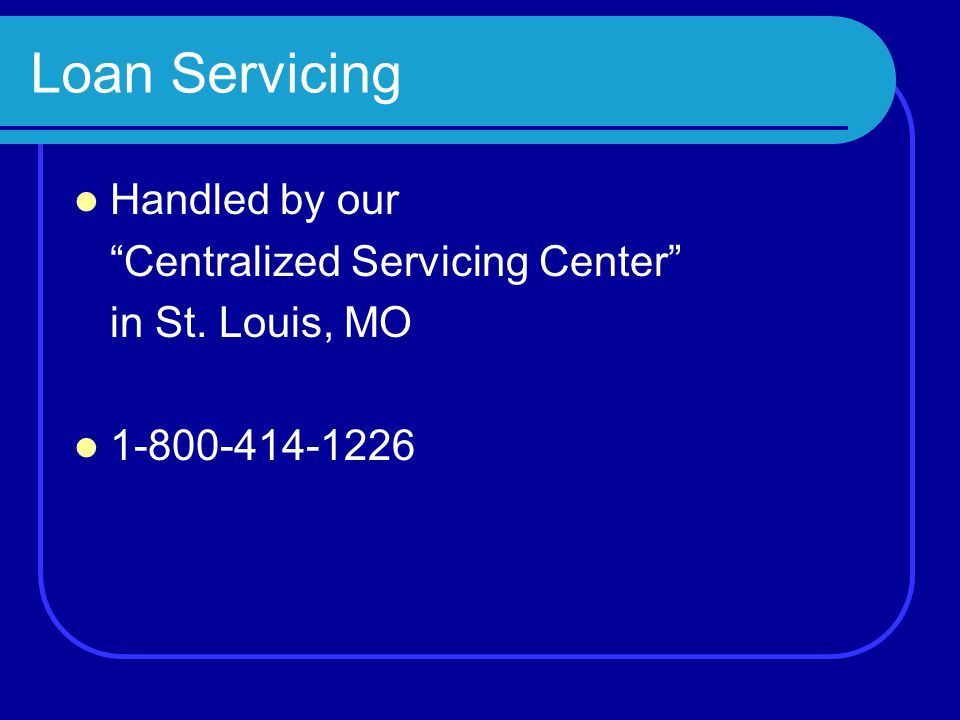 Loan Servicing Handled by our Centralized Servicing Center in St. Louis, MO