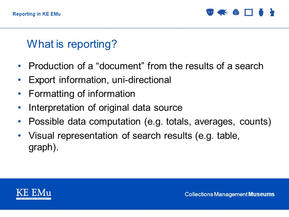 Collections Management Museums Reporting in KE EMu What is reporting.