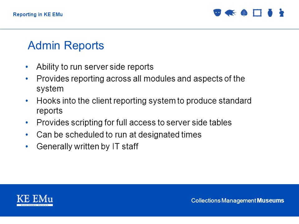 Collections Management Museums Reporting in KE EMu Admin Reports Ability to run server side reports Provides reporting across all modules and aspects of the system Hooks into the client reporting system to produce standard reports Provides scripting for full access to server side tables Can be scheduled to run at designated times Generally written by IT staff