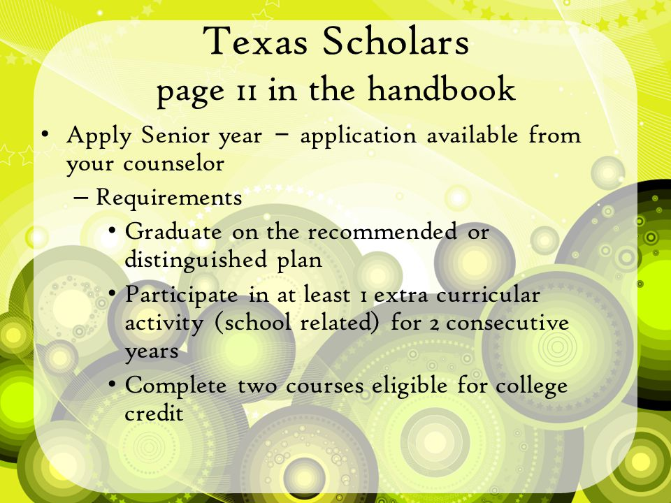 Texas Scholars page 11 in the handbook Apply Senior year – application available from your counselor – Requirements Graduate on the recommended or distinguished plan Participate in at least 1 extra curricular activity (school related) for 2 consecutive years Complete two courses eligible for college credit