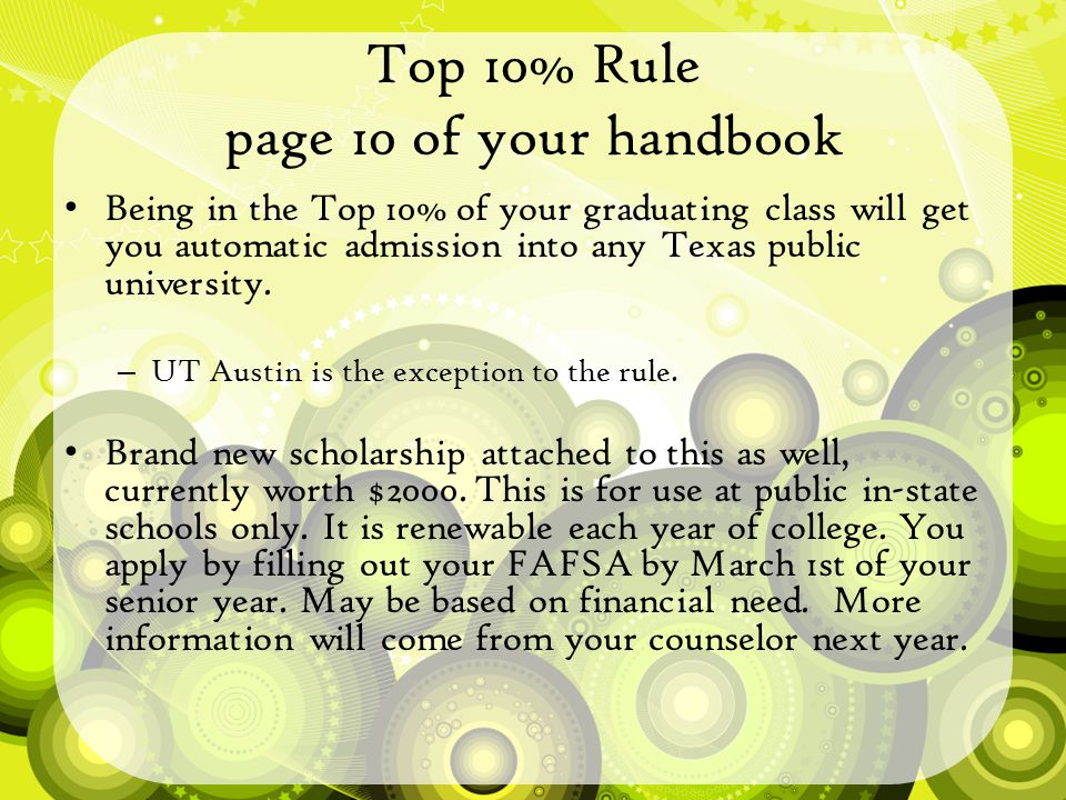 Top 10% Rule page 10 of your handbook Being in the Top 10% of your graduating class will get you automatic admission into any Texas public university.
