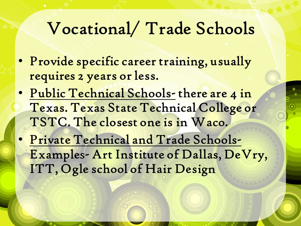 Vocational/ Trade Schools Provide specific career training, usually requires 2 years or less.