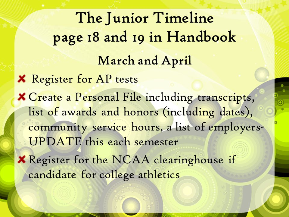 The Junior Timeline page 18 and 19 in Handbook March and April Register for AP tests Create a Personal File including transcripts, list of awards and honors (including dates), community service hours, a list of employers- UPDATE this each semester Register for the NCAA clearinghouse if candidate for college athletics