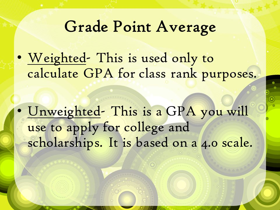 Grade Point Average Weighted- This is used only to calculate GPA for class rank purposes.