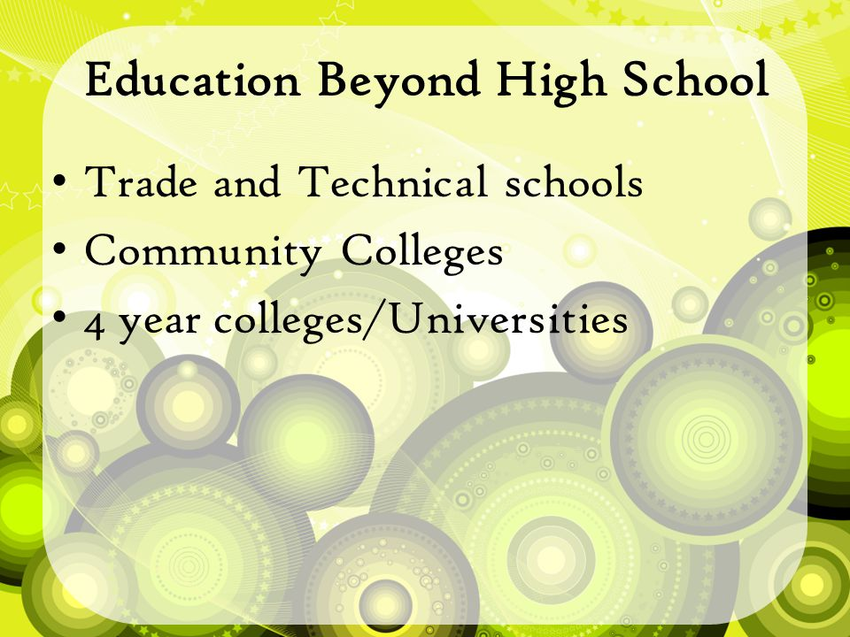 Education Beyond High School Trade and Technical schools Community Colleges 4 year colleges/Universities