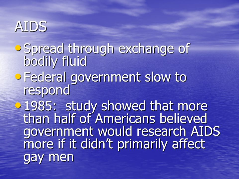 AIDS Spread through exchange of bodily fluid Spread through exchange of bodily fluid Federal government slow to respond Federal government slow to respond 1985: study showed that more than half of Americans believed government would research AIDS more if it didn't primarily affect gay men 1985: study showed that more than half of Americans believed government would research AIDS more if it didn't primarily affect gay men