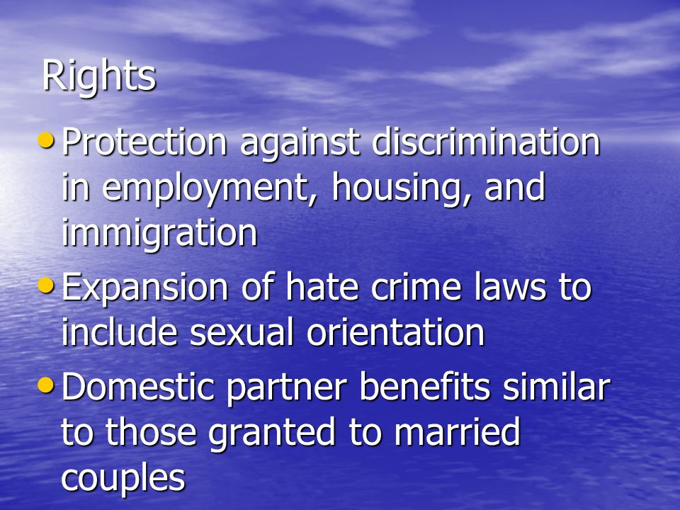 Rights Protection against discrimination in employment, housing, and immigration Protection against discrimination in employment, housing, and immigration Expansion of hate crime laws to include sexual orientation Expansion of hate crime laws to include sexual orientation Domestic partner benefits similar to those granted to married couples Domestic partner benefits similar to those granted to married couples