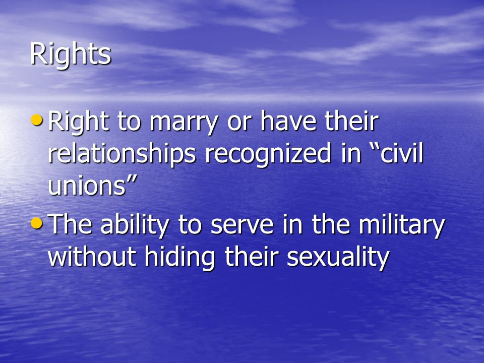 Rights Right to marry or have their relationships recognized in civil unions Right to marry or have their relationships recognized in civil unions The ability to serve in the military without hiding their sexuality The ability to serve in the military without hiding their sexuality