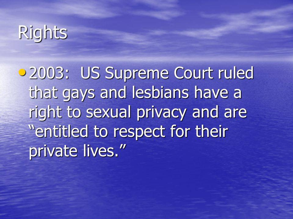 Rights 2003: US Supreme Court ruled that gays and lesbians have a right to sexual privacy and are entitled to respect for their private lives. 2003: US Supreme Court ruled that gays and lesbians have a right to sexual privacy and are entitled to respect for their private lives.